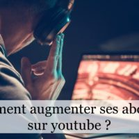Comment augmenter ses abonnés sur youtube ?